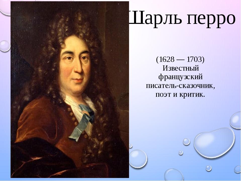Шарль перро (1628 — 1703) Известный французский писатель-сказочник, поэт и критик.