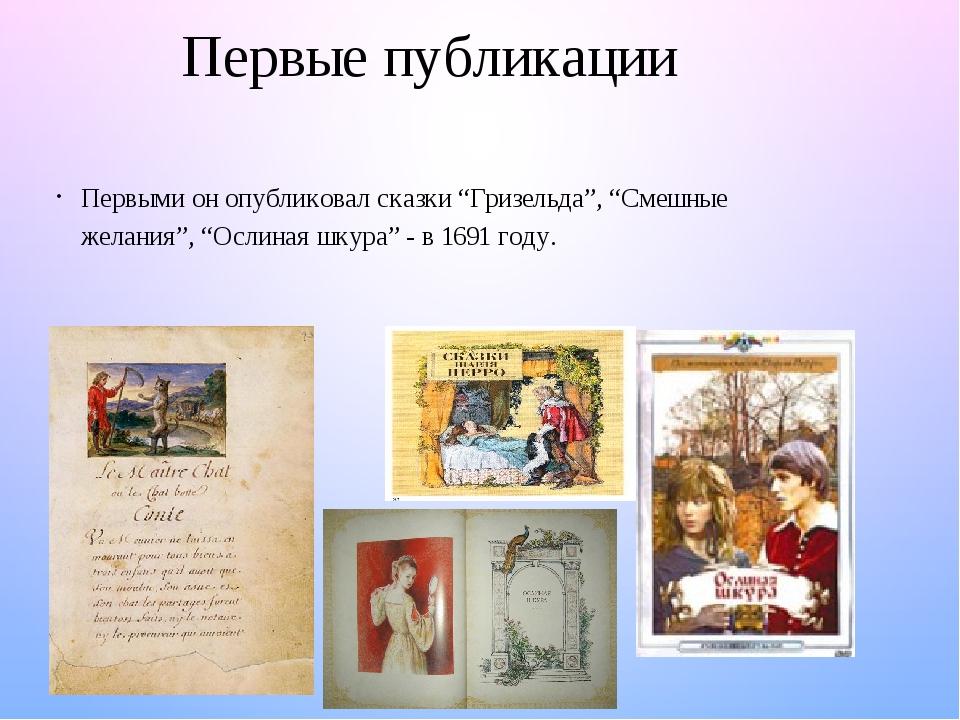"""Первые публикации Первыми он опубликовал сказки """"Гризельда"""", """"Смешные желания"""", """"Ослиная шкура"""" - в 1691 году."""