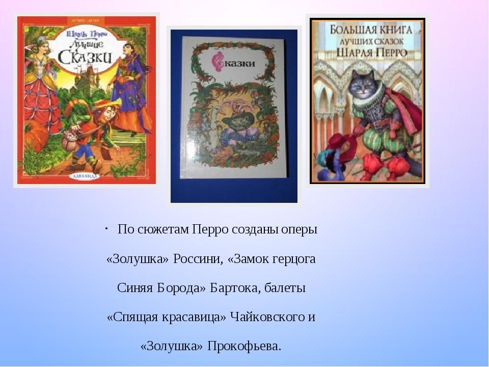 По сюжетам Перро созданы оперы «Золушка» Россини, «Замок герцога Синяя Борода» Бартока, балеты «Спящая красавица» Чайковского и «Золушка» Прокофьева.