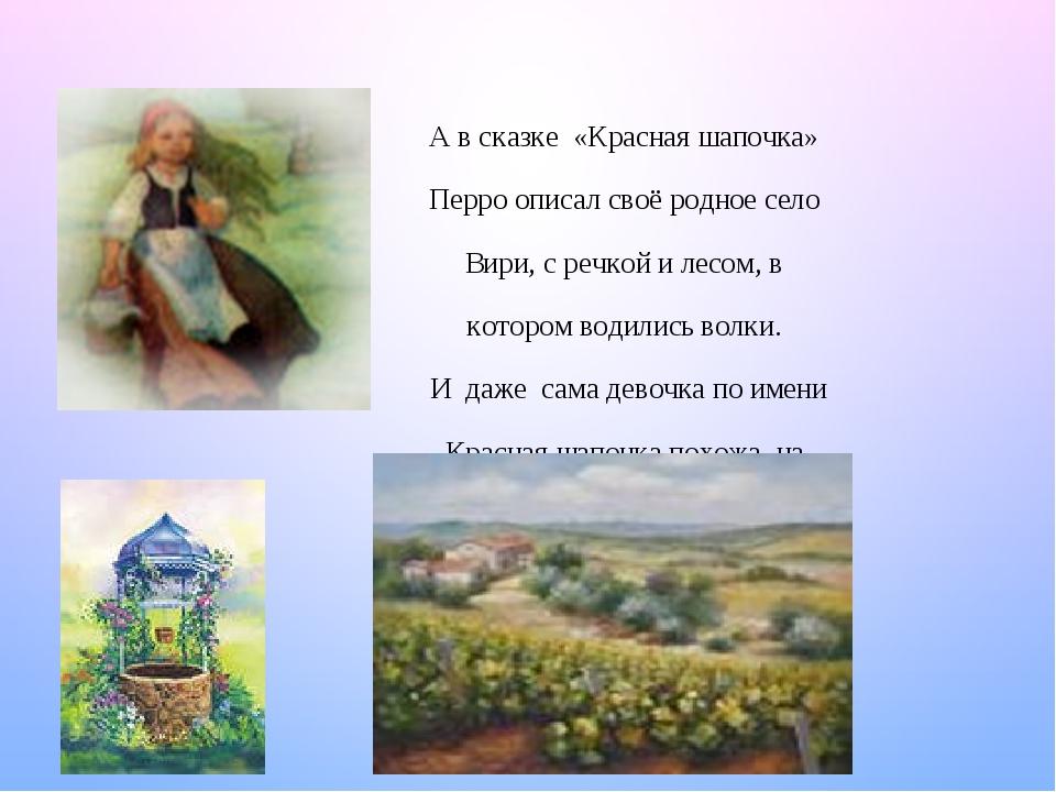А в сказке «Красная шапочка» Перро описал своё родное село Вири, с речкой и лесом, в котором водились волки. И даже сама девочка по имени Красная ш...