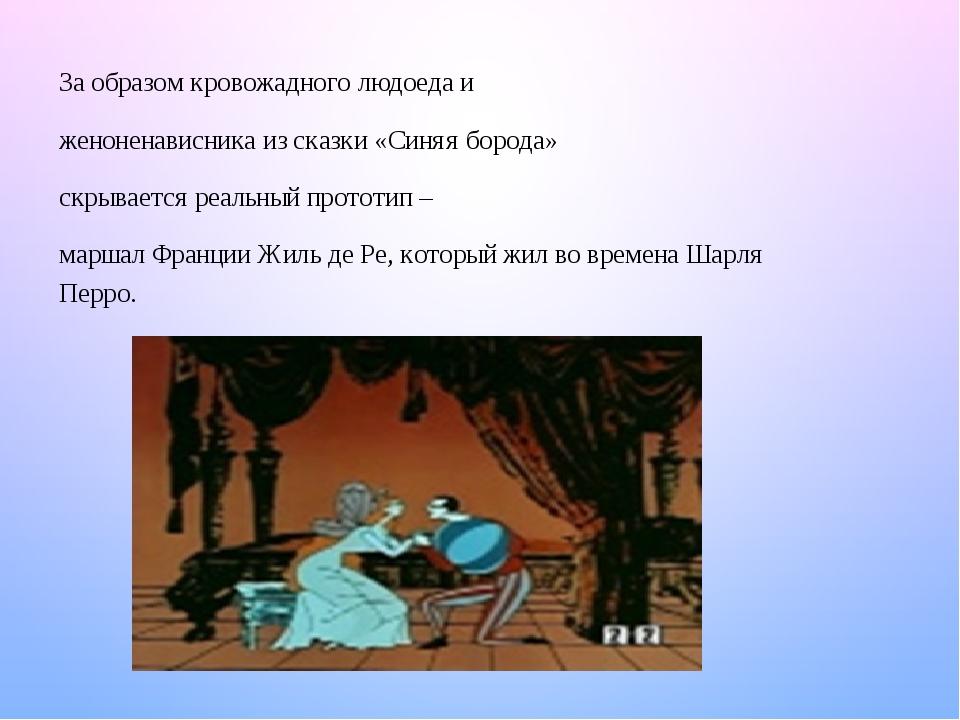 За образом кровожадного людоеда и женоненависника из сказки «Синяя борода» скрывается реальный прототип – маршал Франции Жиль де Ре, который жил во...