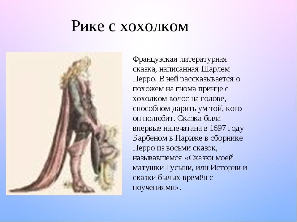 Рике с хохолком Французская литературная сказка, написанная Шарлем Перро. В ней рассказывается о похожем на гнома принце с хохолком волос на голове...