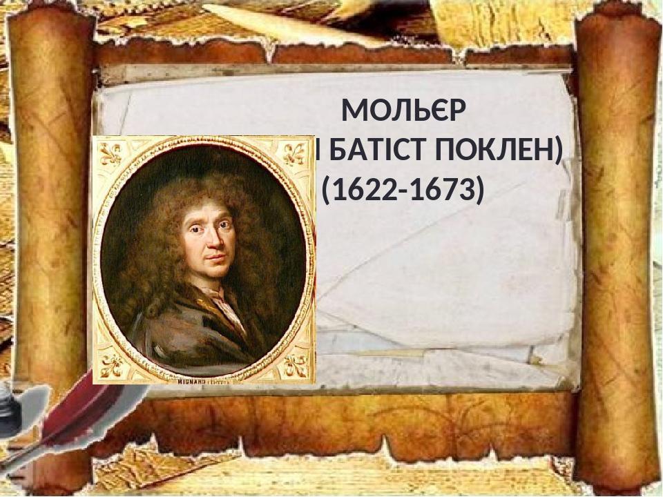 МОЛЬЄР (ЖАН БАТІСТ ПОКЛЕН) (1622-1673)