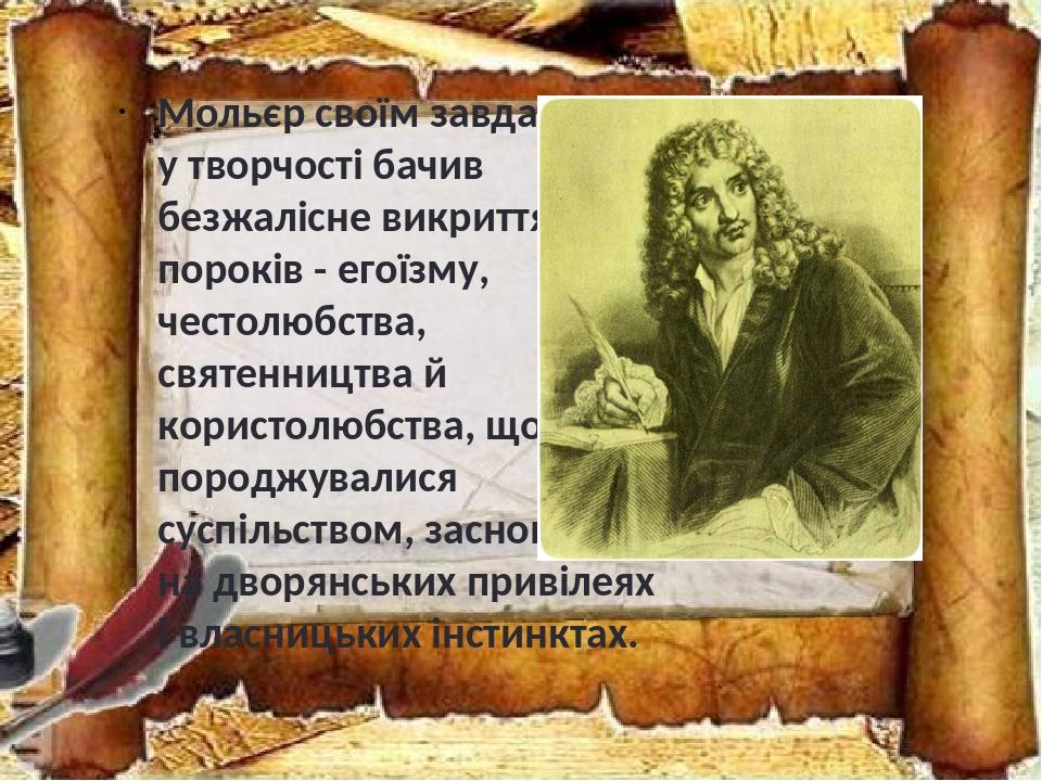 Мольєр своїм завданням у творчості бачив безжалісне викриття пороків - егоїзму, честолюбства, святенництва й користолюбства, що породжувалися суспі...