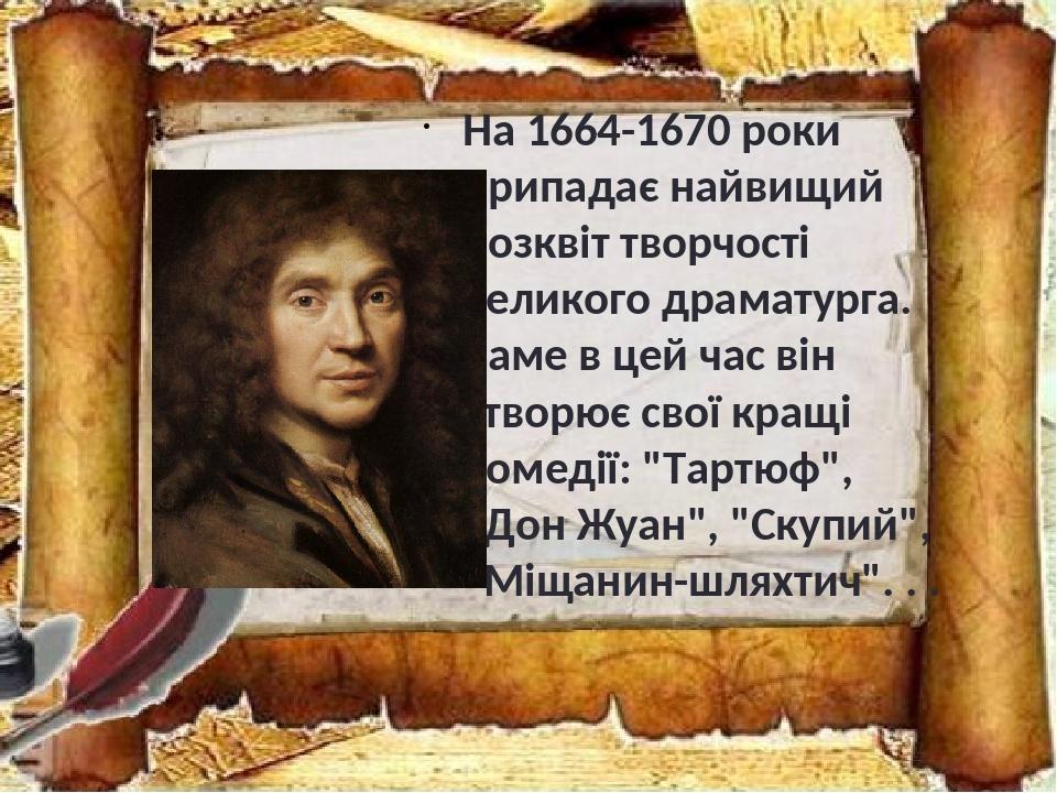 """На 1664-1670 роки припадає найвищий розквіт творчості великого драматурга. Саме в цей час він створює свої кращі комедії: """"Тартюф"""", """"Дон Жуан"""", """"Ск..."""