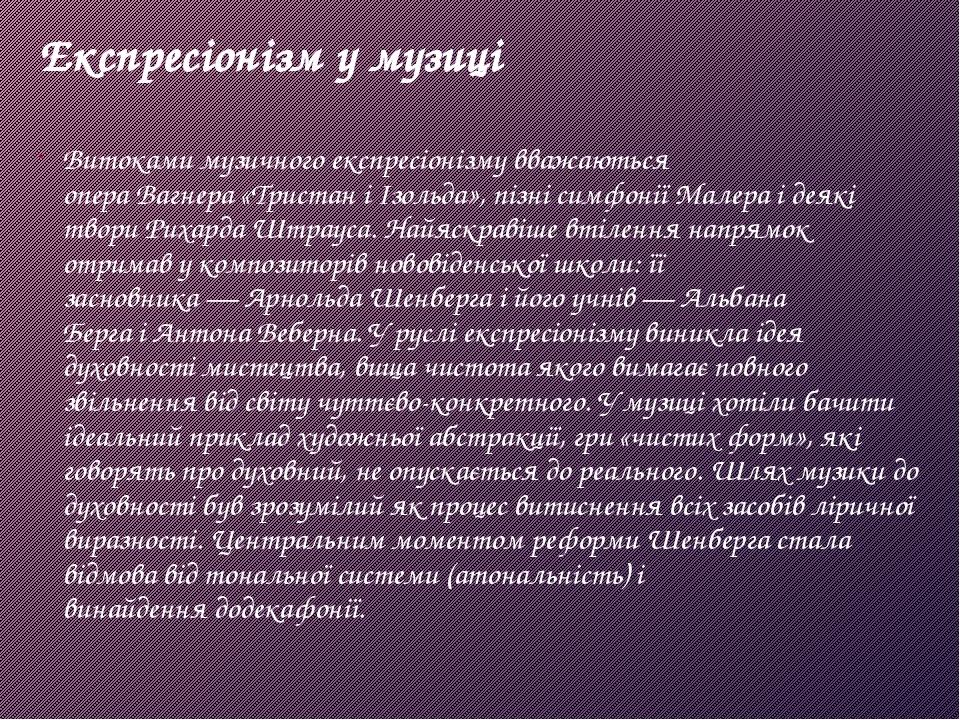 Експресіонізм у музиці Витоками музичного експресіонізму вважаються операВагнера«Тристан і Ізольда», пізні симфоніїМалераі деякі твориРихарда ...