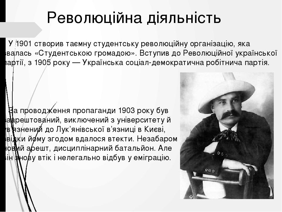 Революційна діяльність У 1901 створив таємну студентську революційну організацію, яка звалась «Студентською громадою». Вступив до Революційної укра...