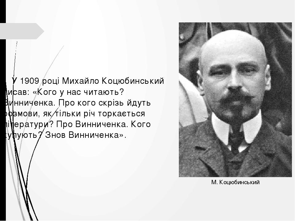 У 1909 році Михайло Коцюбинський писав: «Кого у нас читають? Винниченка. Про кого скрізь йдуть розмови, як тільки річ торкається літератури? Про Ви...