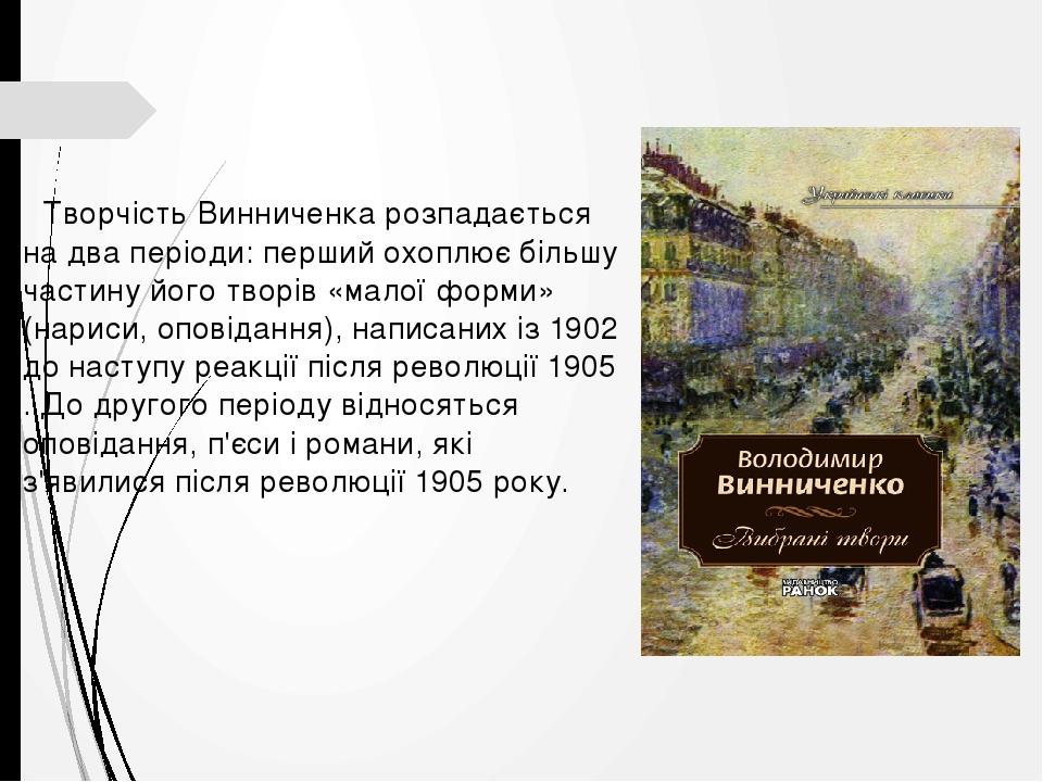 Творчість Винниченка розпадається на два періоди: перший охоплює більшу частину його творів «малої форми» (нариси, оповідання), написаних із 1902 д...