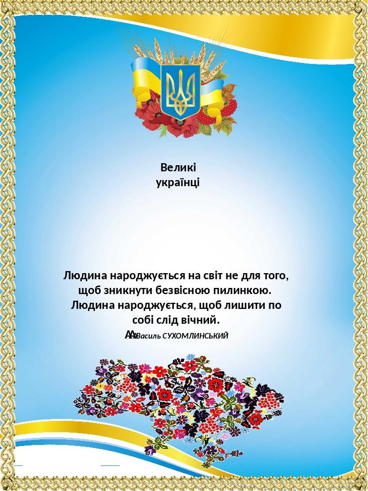 Великі українці Людина народжується на світ не для того, щоб зникнути безвісною пилинкою. Людина народжується, щоб лишити по собі слід вічний. В...