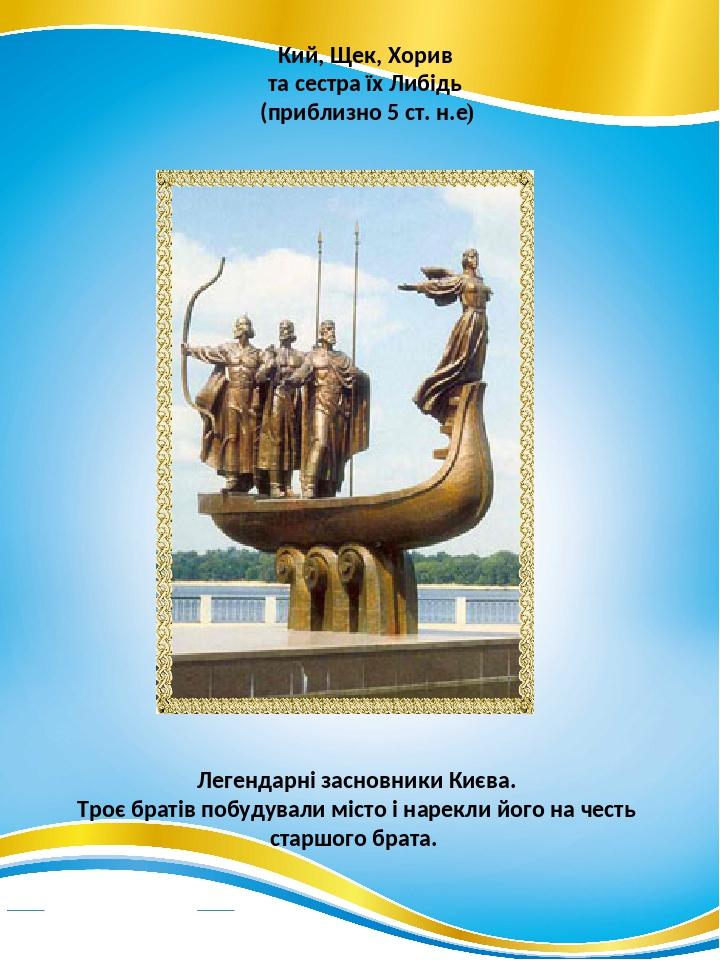 Кий, Щек, Хорив та сестра їх Либідь (приблизно 5 ст. н.е) Легендарні засновники Києва. Троє братів побудували місто і нарекли його на честь старшог...