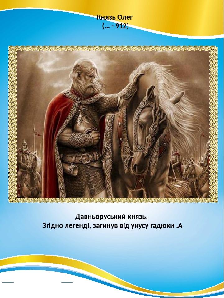 Князь Олег (… - 912) Давньоруський князь. Згідно легенді, загинув від укусу гадюки .