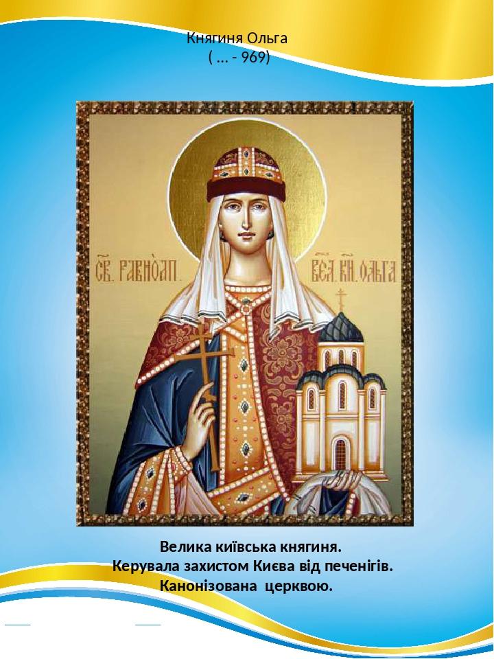 Княгиня Ольга ( … - 969) Велика київська княгиня. Керувала захистом Києва від печенігів. Канонізована церквою.
