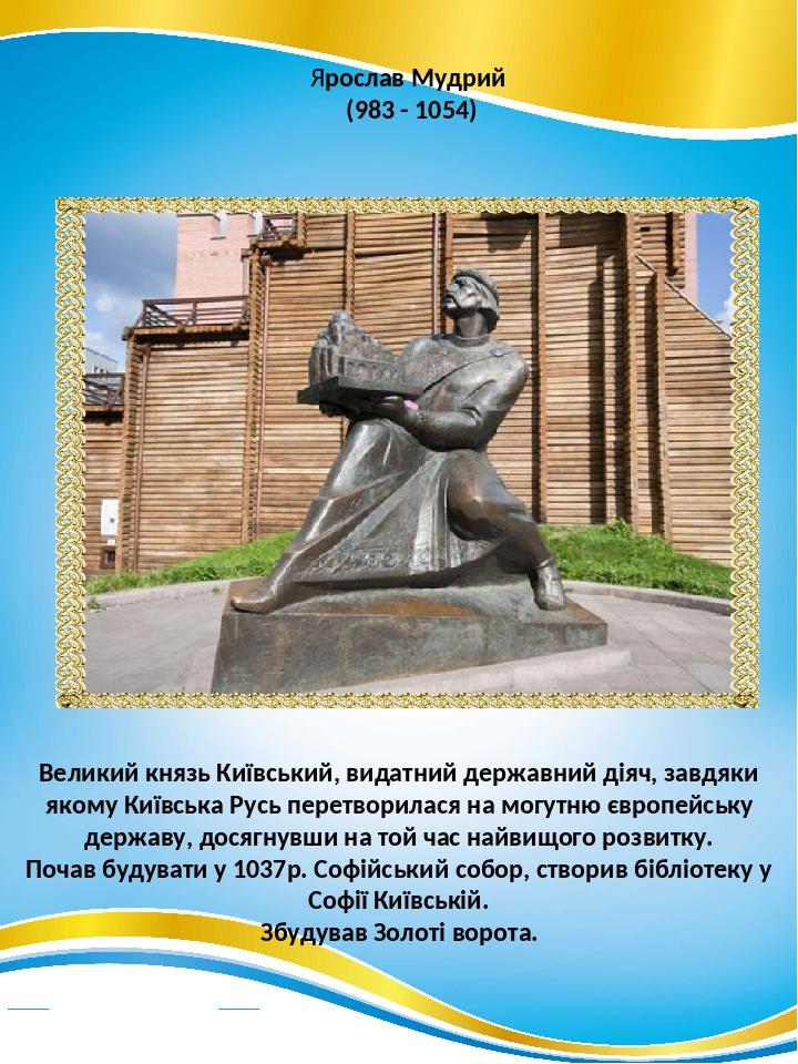 Ярослав Мудрий (983 - 1054) Великий князь Київський, видатний державний діяч, завдяки якому Київська Русь перетворилася на могутню європейську держ...
