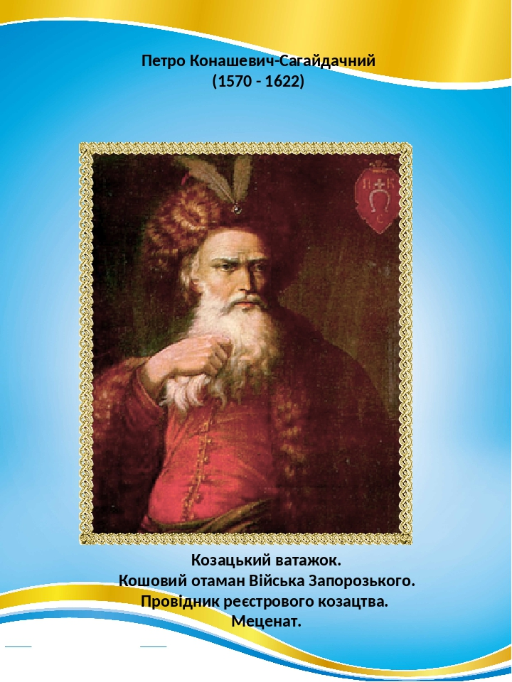 Петро Конашевич-Сагайдачний (1570 - 1622) Козацький ватажок. Кошовий отаман Війська Запорозького. Провідник реєстрового козацтва. Меценат.