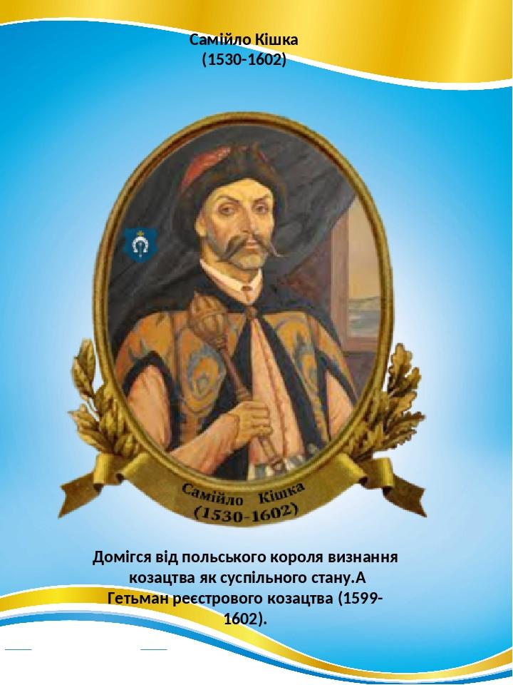 Самійло Кішка (1530-1602) Домігся від польського короля визнання козацтва як суспільного стану. Гетьман реєстрового козацтва (1599-1602).