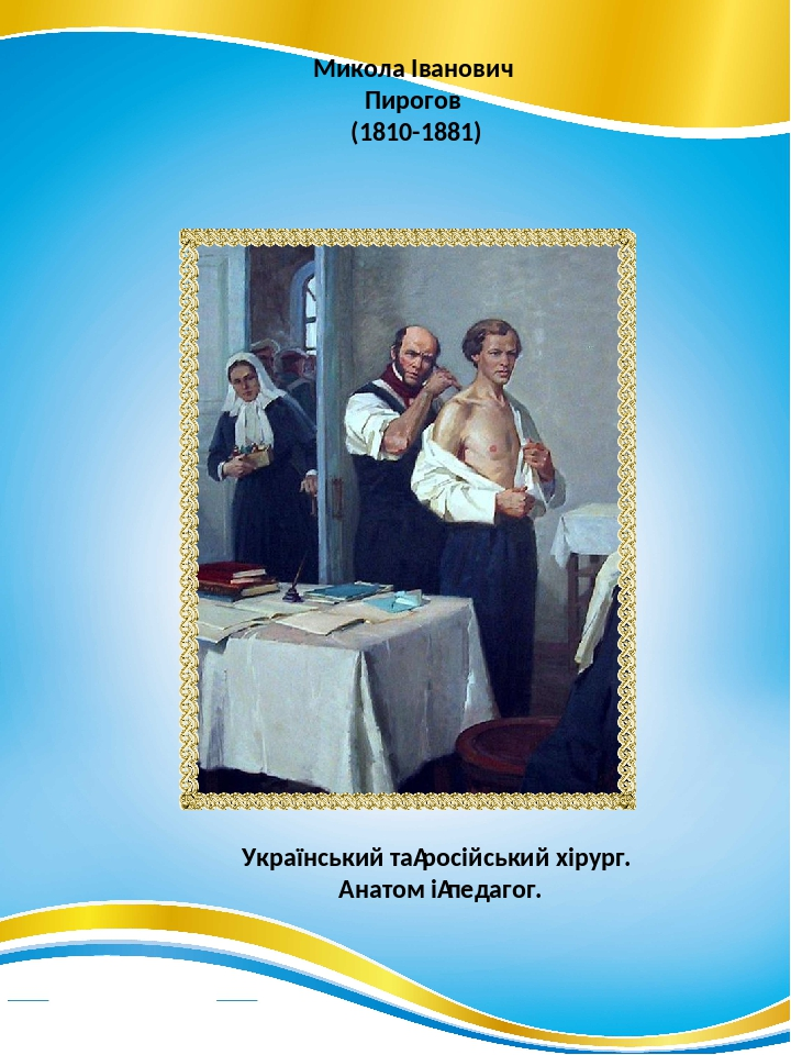 Микола Іванович Пирогов (1810-1881) Український таросійський хірург. Анатом іпедагог.
