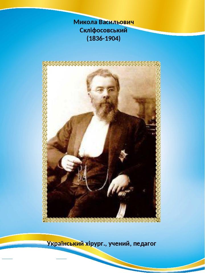 Микола Васильович Скліфосовський (1836-1904) Український хірург., учений, педагог