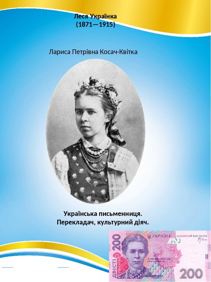 Леся Українка (1871—1915) Лариса Петрівна Косач-Квітка Українська письменниця. Перекладач, культурний діяч.