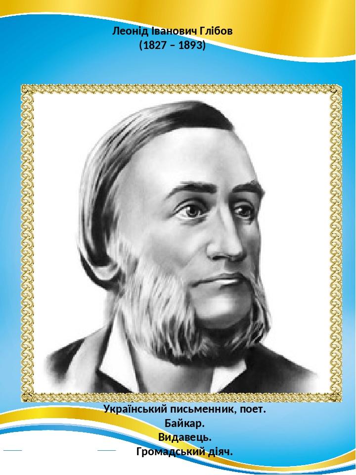 Леонід Іванович Глібов (1827 – 1893) Український письменник, поет. Байкар. Видавець. Громадський діяч.