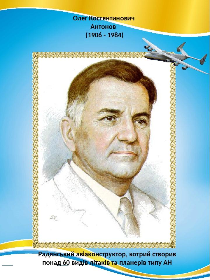 Олег Костянтинович Антонов (1906 - 1984) Радянський авіаконструктор, котрий створив понад 60 видів літаків та планерів типу АН