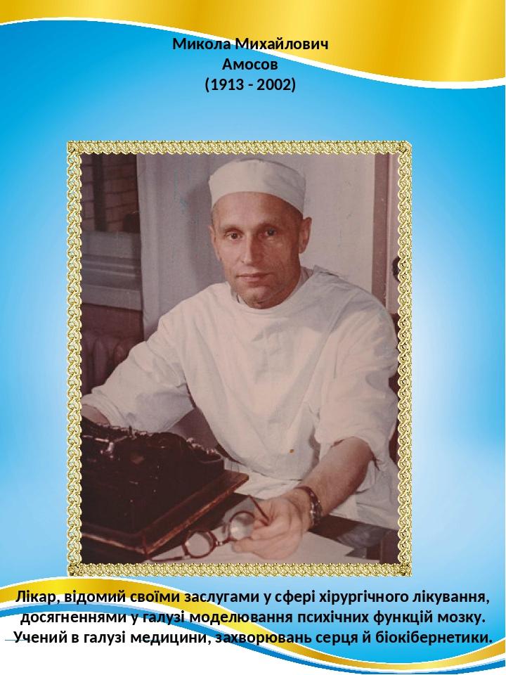 Микола Михайлович Амосов (1913 - 2002) Лікар, відомий своїми заслугами у сфері хірургічного лікування, досягненнями у галузі моделювання психічних ...