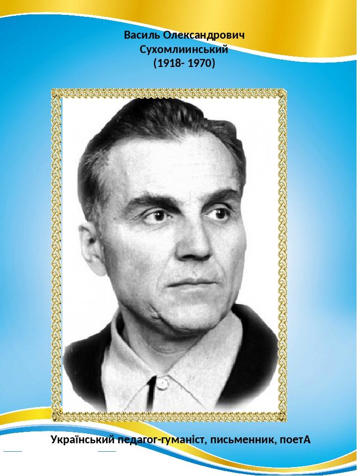 Василь Олександрович Сухомлиинський (1918- 1970) Український педагог-гуманіст, письменник, поет.