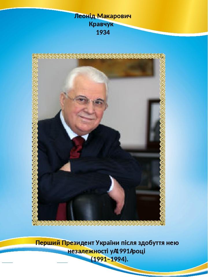Леонід Макарович Кравчук 1934 Перший Президент України після здобуття нею незалежності у1991році (1991–1994).