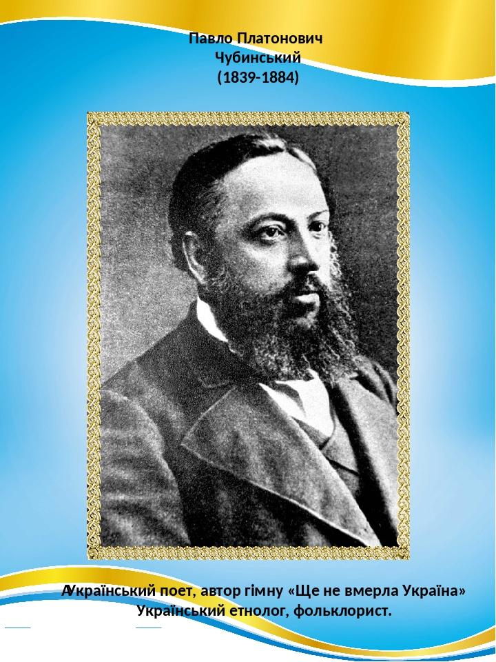 Павло Платонович Чубинський (1839-1884) Український поет, автор гімну «Ще не вмерла Україна» Український етнолог, фольклорист.