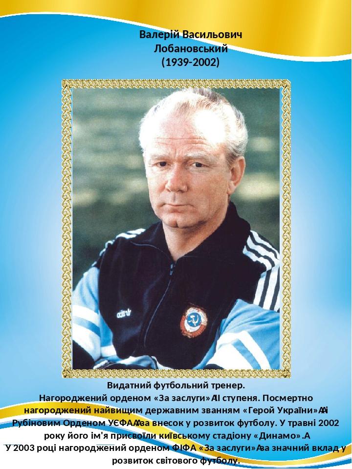 Валерій Васильович Лобановський (1939-2002) Видатний футбольний тренер. Нагороджений орденом «За заслуги»ІІ ступеня. Посмертно нагороджений найвищ...