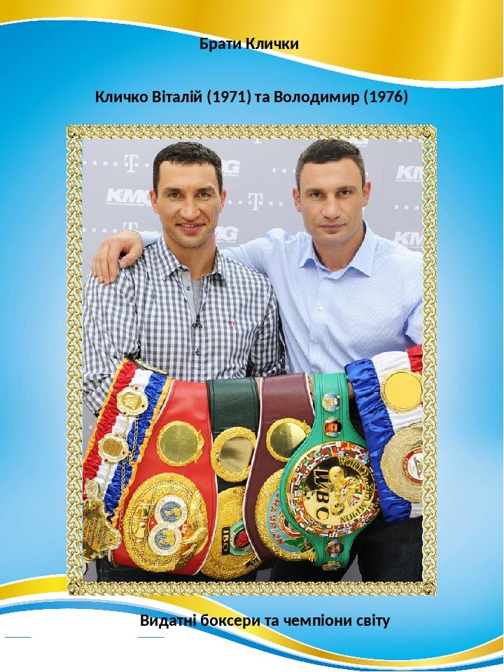 Брати Клички Кличко Віталій (1971) та Володимир (1976) Видатні боксери та чемпіони світу