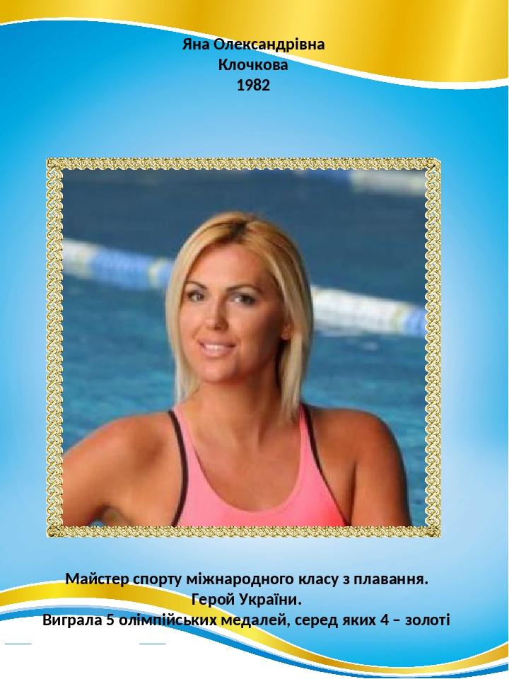 Яна Олександрівна Клочкова 1982 Майстер спорту міжнародного класу з плавання. Герой України. Виграла 5 олімпійських медалей, серед яких 4 – золоті