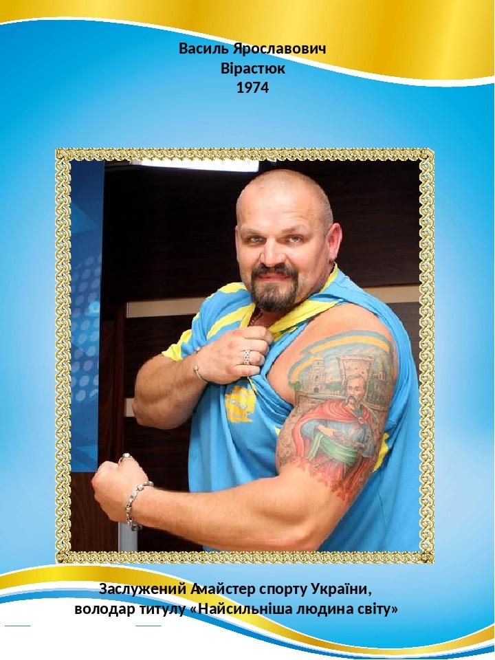 Василь Ярославович Вірастюк 1974 Заслужений майстер спорту України, володар титулу «Найсильніша людина світу»