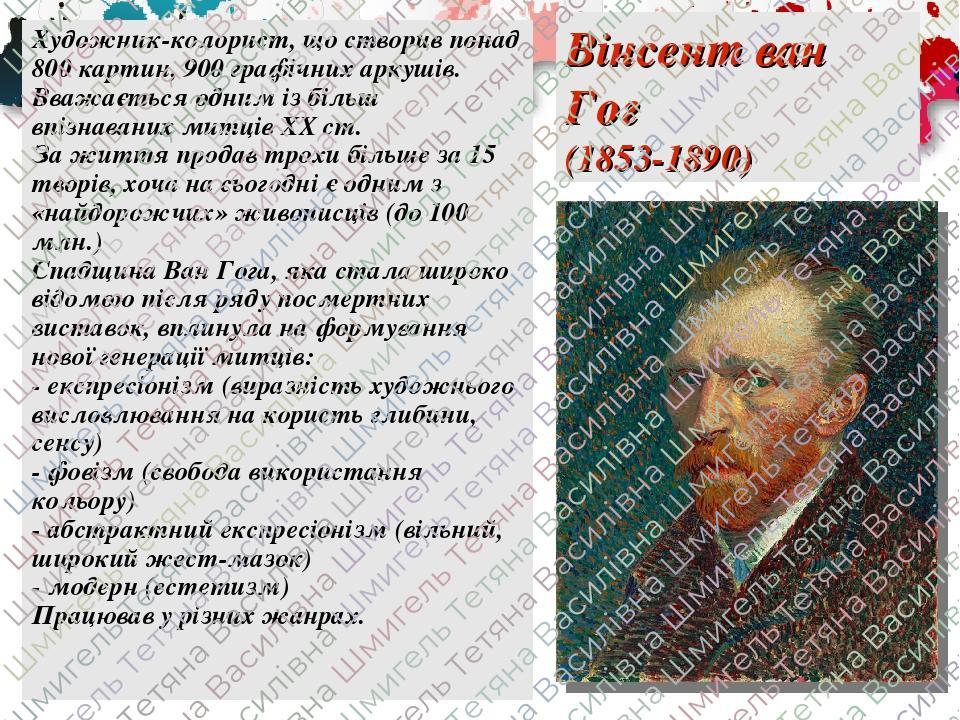 Вінсент ван Гог (1853-1890) Художник-колорист, що створив понад 800 картин, 900 графічних аркушів. Вважається одним із більш впізнаваних митців ХХ ...