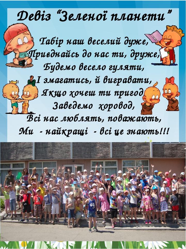 Табір наш веселий дуже, Приєднайсь до нас ти, друже, Будемо весело гуляти, І змагатись, й вигравати, Якщо хочеш ти пригод, Заведемо хоровод, Всі на...