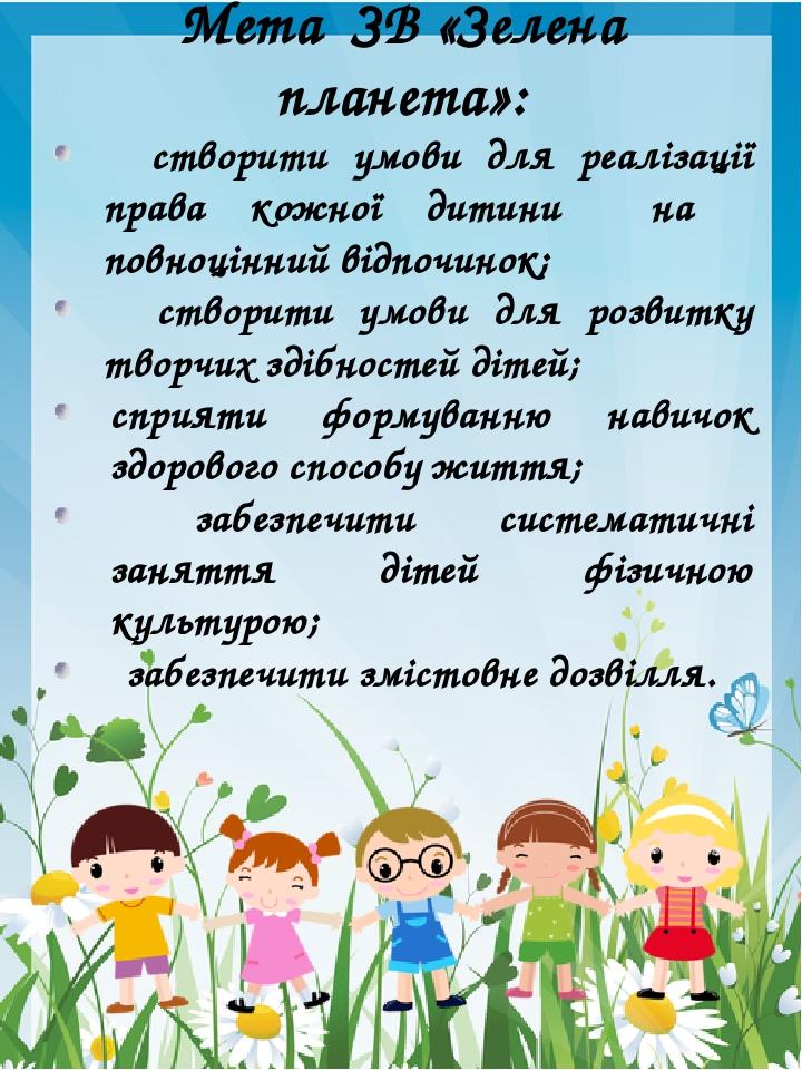 Мета ЗВ «Зелена планета»: створити умови для реалізації права кожної дитини на повноцінний відпочинок; створити умови для розвитку творчих здібност...