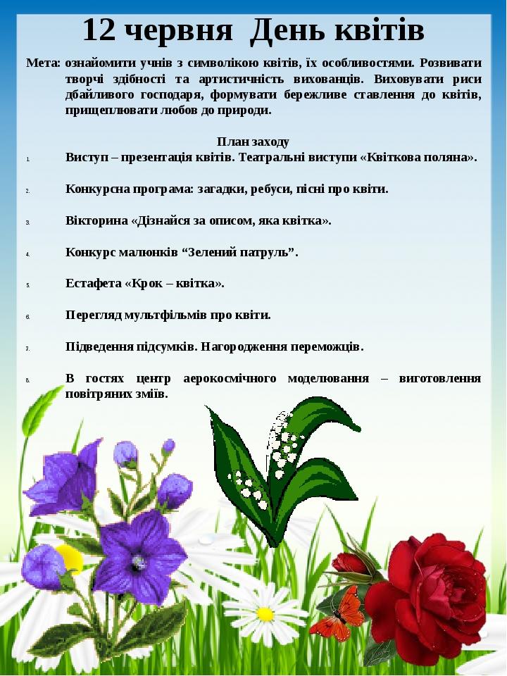 12 червня День квітів Мета:ознайомити учнів з символікою квітів, їх особливостями. Розвивати творчі здібності та артистичність вихованців. Виховув...