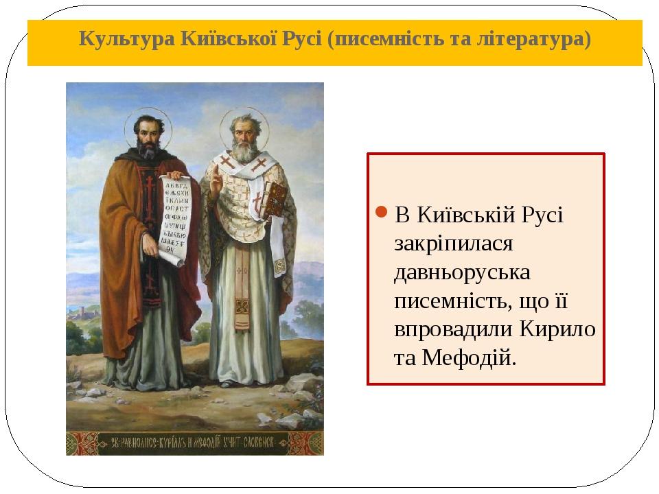 Культура Київської Русі (писемність та література) В Київській Русі закріпилася давньоруська писемність, що її впровадили Кирило та Мефодій.