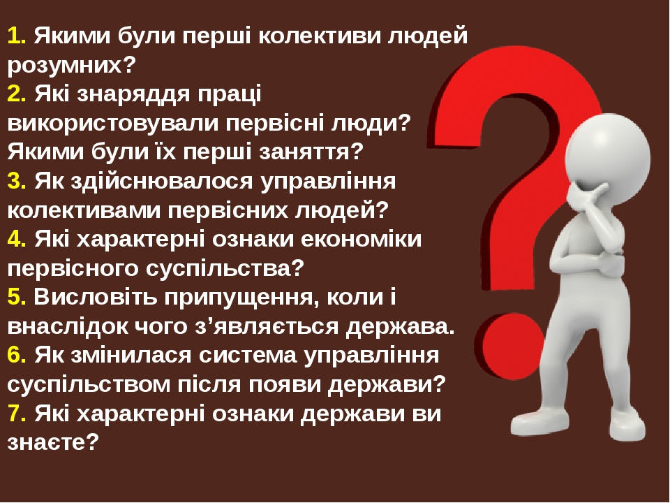 1. Якими були перші колективи людей розумних? 2. Які знаряддя праці використовували первісні люди? Якими були їх перші заняття? 3. Як здійснювалося...