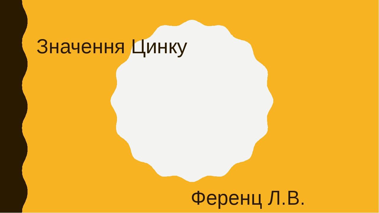 Значення Цинку Ференц Л.В.