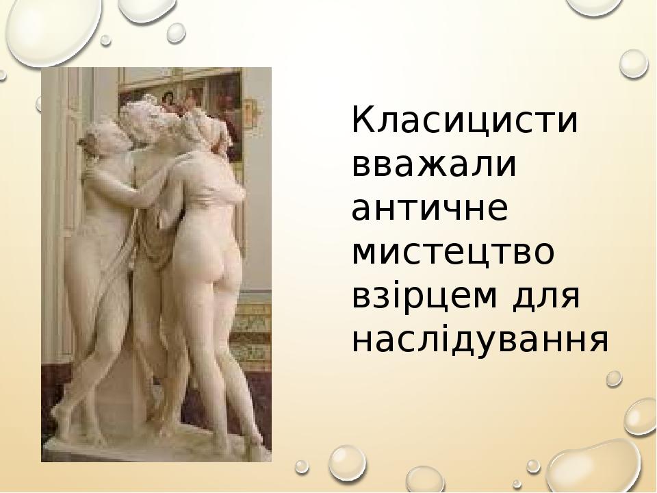 Класицисти вважали античне мистецтво взірцем для наслідування