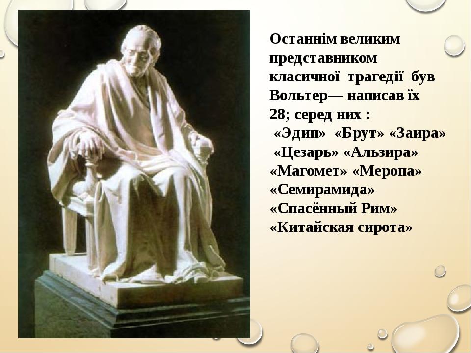 Останнім великим представником класичної трагедії був Вольтер— написав їх 28; серед них : «Эдип» «Брут» «Заира» «Цезарь» «Альзира» «Магомет» «Меро...
