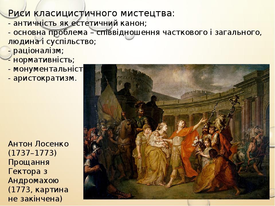Антон Лосенко (1737–1773) Прощання Гектора з Андромахою (1773, картина не закінчена) Риси класицистичного мистецтва: - античність як естетичний кан...