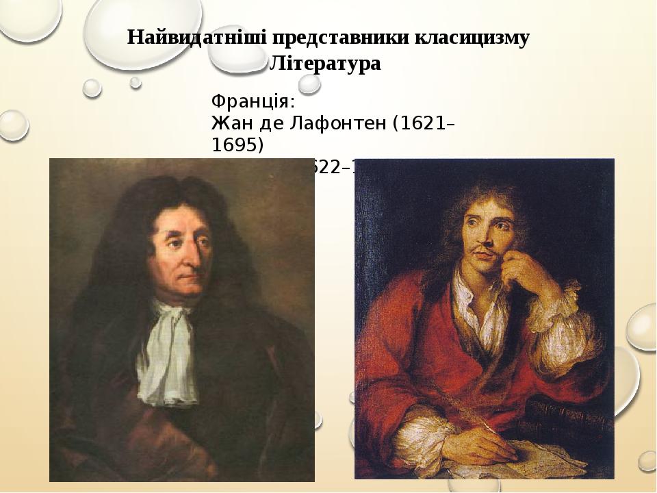 Найвидатніші представники класицизму Література Франція: Жан де Лафонтен (1621–1695) Мольєр (1622–1673)