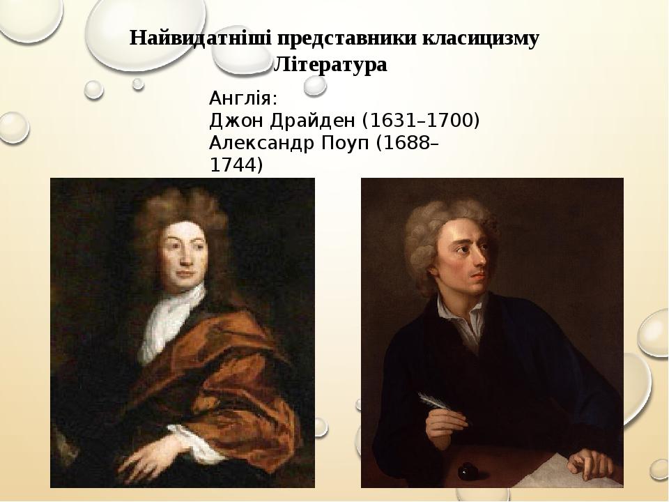 Найвидатніші представники класицизму Література Англія: Джон Драйден (1631–1700) Александр Поуп (1688–1744)