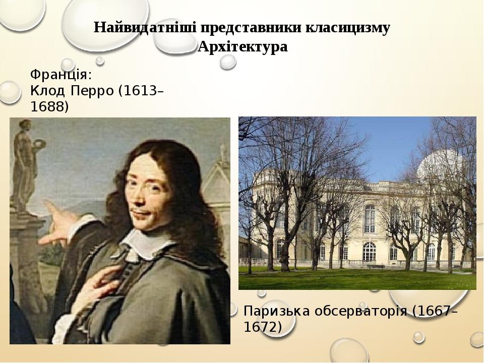 Найвидатніші представники класицизму Архітектура Франція: Клод Перро (1613–1688) Паризька обсерваторія (1667–1672)