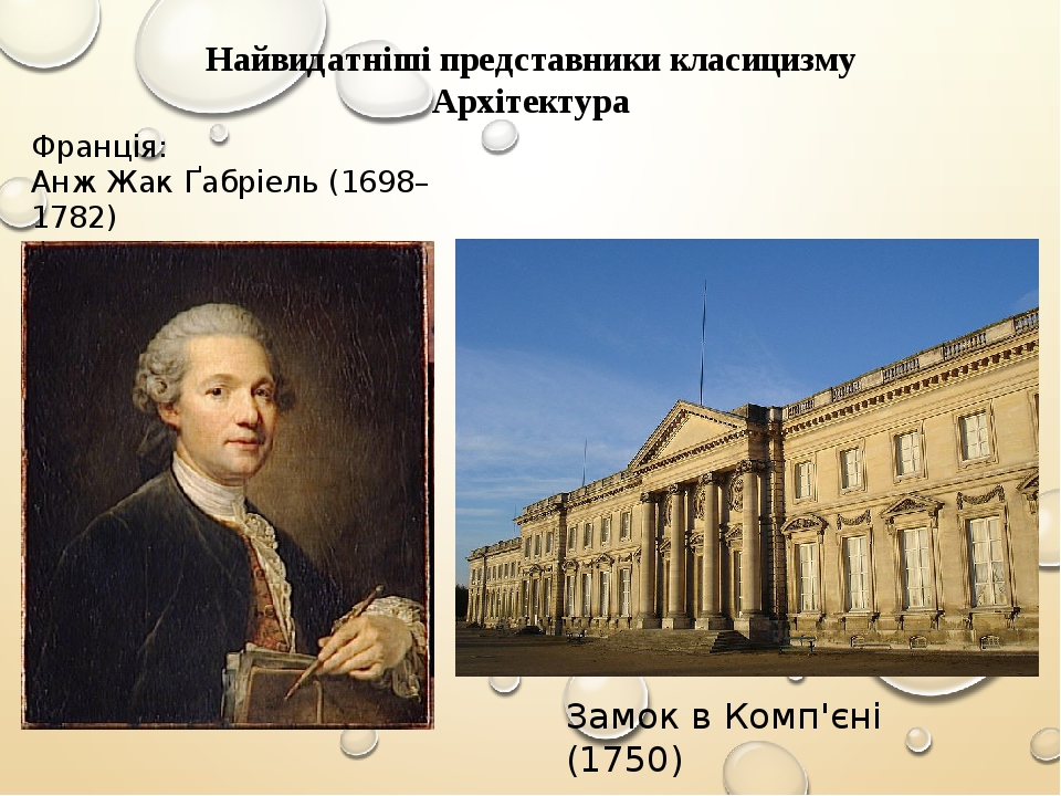 Найвидатніші представники класицизму Архітектура Франція: Анж Жак Ґабріель (1698–1782) Замок в Комп'єні (1750)