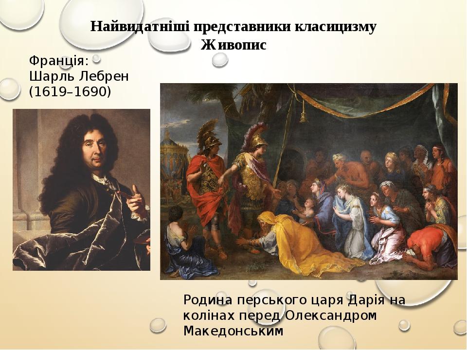 Найвидатніші представники класицизму Живопис Франція: Шарль Лебрен (1619–1690) Родина перського царя Дарія на колінах перед Олександром Македонським