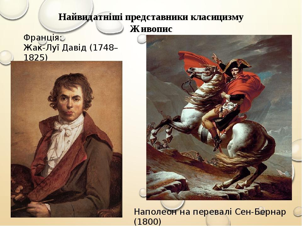 Найвидатніші представники класицизму Живопис Франція: Жак-Луї Давід (1748–1825) Наполеон на перевалі Сен-Бернар (1800)