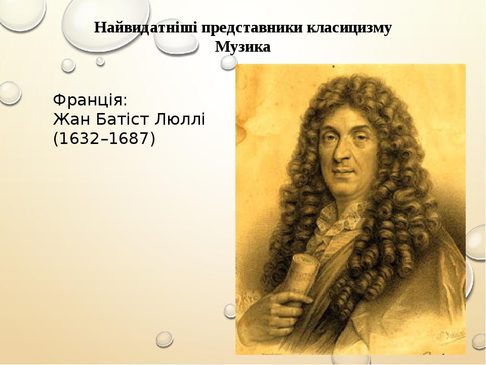 Найвидатніші представники класицизму Музика Франція: Жан Батіст Люллі (1632–1687)